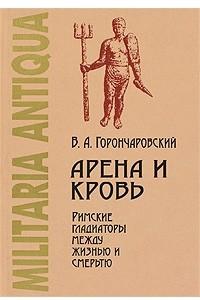 Арена и кровь. Римские гладиаторы между жизнью и смертью