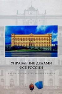 Управление делами ФСБ России. Факты, документы, воспоминания