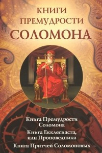 Книги премудрости Соломона. Книга Екклесиата, или Проповедника. Книга Притчей Соломоновых