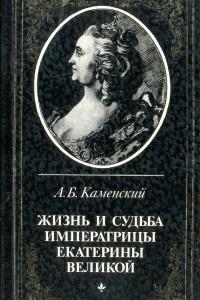 Жизнь и судьба императрицы Екатерины Великой