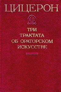Цицерон. Три трактата об ораторском искусстве