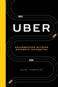 Uber. Инсайдерская история мирового господства