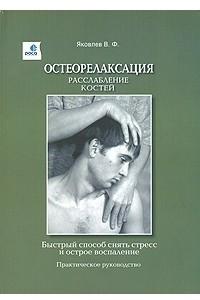 Остеорелаксация. Расслабление костей. Быстрый способ снять стресс и острое воспаление. Практическое руко