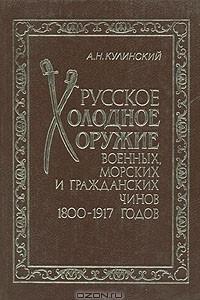 Русское холодное оружие военных, морских и гражданских чинов 1800-1917 годов