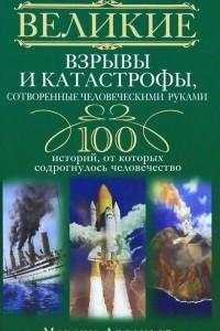 Великие взрывы и катастрофы, сотворенные человеческими руками. 100 историй, от которых содрогнулось человечество