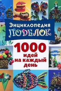 Энциклопедия поделок. 100 идей на каждый день