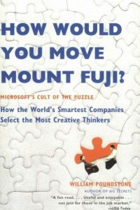 How Would You Move Mount Fuji: Microsoft's Cult of the Puzzle - How the World's Smartest Companies Select the Most Creative Thinkers