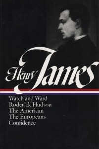 Henry James: Novels 1871-1880: Watch and Ward. Roderick Hudson. The American. The Europeans. Confidence