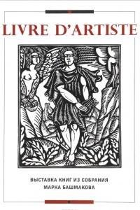 Livre d'artiste. Выставка книг из собрания Марка Башмакова. Каталог