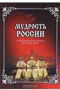 Мудрость России. От Владимира Мономаха до наших дней