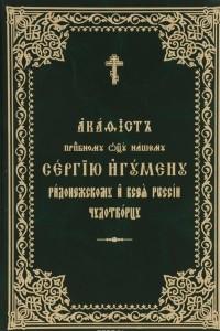 Акафист преподобному отцу нашему Сергию игумену Радонежскому и всея России чудотворцу