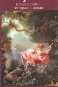 История любви в истории Франции. В 10 томах. Том 1. Любовь, которая сотворила историю