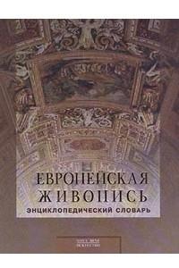 Европейская живопись. Энциклопедический словарь