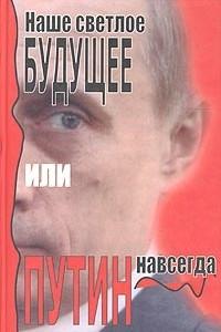 Наше светлое будущее, или Путин навсегда