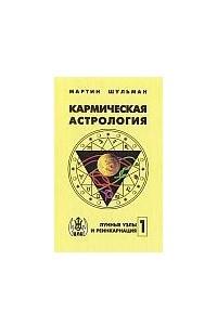 Кармическая астрология. Том 1. Лунные узлы и реинкарнация