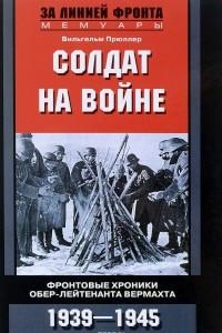 Солдат на войне. Фронтовые хроники обер-лейтенанта Вермахта. 1939-1945