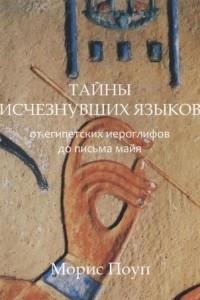 Тайны исчезнувших языков. От египетских иероглифов до письма майя