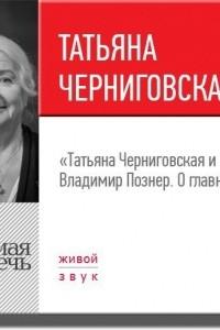 Лекция ?Татьяна Черниговская + Владимир Познер. О главном?