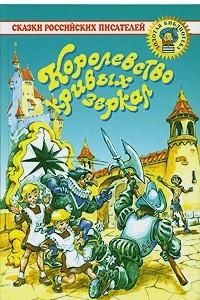 Королевство кривых зеркал. Сказки российских писателей