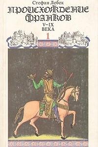 Новая история средневековой Франции. Происхождение франков. В двух книгах. Книга 1. V-IX века
