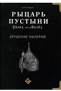 Рыцарь пустыни. Халид ибн ал-Валид. Крушение империй