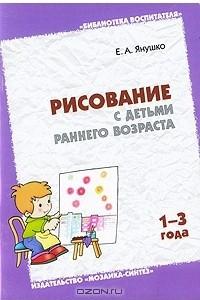 Рисование с детьми раннего возраста. 1-3 года