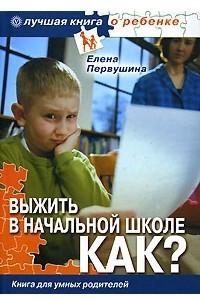 Выжить в начальной школе. Как? Книга для умных родителей