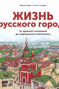 Жизнь русского города. От древнего поселения до современного мегаполиса