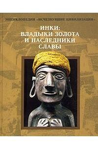 Инки: владыки золота и наследники славы