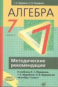 Алгебра. 7 класс. Методические рекомендации к учебнику К. С. Муравина, Г. К. Муравина, О. В. Муравиной