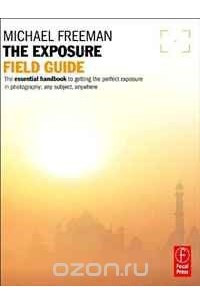 The Exposure Field Guide: The essential handbook to getting the perfect exposure in photography; any subject, anywhere