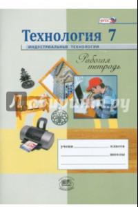 Технология. Индустриальные технологии. 7 класс. Рабочая тетрадь. ФГОС