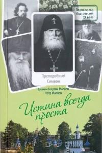 Истина всегда проста... Жизнеописание и поучения преподобного Симеона Псково-Печерского (1869-1960)