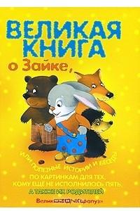 Великая книга о Зайке, или Полезные истории и беседы по картинкам для тех, кому не исполнилось пять, а также их родителей