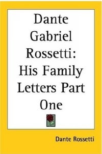 Dante Gabriel Rossetti: His Family Letters Part One