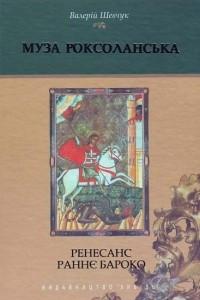Муза Роксоланська: Українська література ХVІ-ХVІІІ століть. Книга 1: Ренесанс. Раннє бароко
