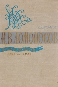 М. В. Ломоносов. Путь к зрелости. 1711-1741