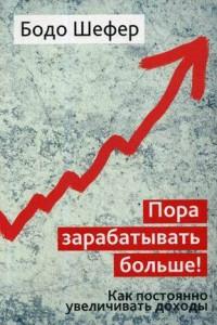 Пора зарабатывать больше! Как постоянно увеличивать доходы. Шефер Б.