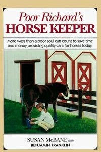 Poor Richard's Horse Keeper : More Ways Than a Poor Soul Can Count t o Save Time and Money Providing Quality Care for Horses Today