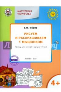 Рисуем и раскрашиваем с Мышонком. Тетрадь для занятий с детьми 4-5 лет. ФГОС ДО
