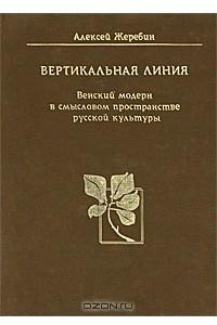 Вертикальная линия. Венский модерн в смысловом пространстве русской культуры
