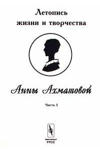 Летопись жизни и творчества Анны Ахматовой. Часть I