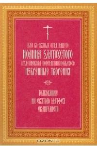 Иже во святых отца нашего Иоанна Златоустого архиепископа Константинопольского избранные творения. Толкование на святого Матфея Евангелиста. Том 1