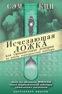 Исчезающая ложка, или Удивительные истории из жизни периодической таблицы Менделеева