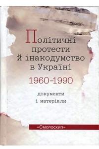 Політичні протести й інакодумство в Україні (1960-1990): документи і матеріали