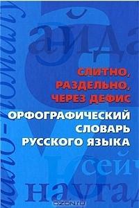 Слитно, раздельно, через дефис. Орфографический словарь русского языка