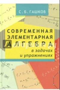 Современная элементарная алгебра в задачах и упражнениях