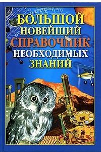 Большой новейший справочник необходимых знаний