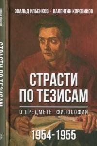 Эвальд Ильенков, Валентин Коровиков. Страсти по тезисам о предмете философии. 1954-1955