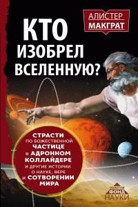 Кто изобрёл Вселенную? Страсти по божественной частице в андронном коллайдере и другие истории о науке, вере и сотворении мира